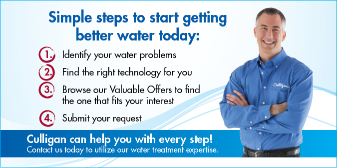 Simple Steps to Start Getting Better Water Today. 1. Identify you water problems 2. Find the technology right for you 2. Browse our valuable offers to find the one that fits your intereset 4. Submit your request. Culligan can help with every step! Contact us today to utilize our water treatment expertise.